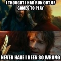 Never Have I Been So Wrong - I thought I had run out of games to play Never have I been so wrong