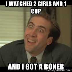 Nick Cage - I WATCHED 2 GIRLS AND 1 CUP AND I GOT A BONER