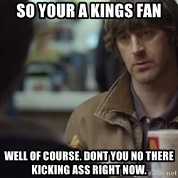 nah you're alright - so your a kings fan well of course. dont you no there kicking ass right now.