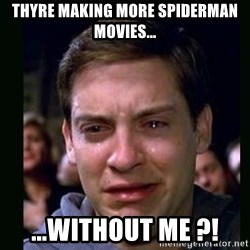 crying peter parker - Thyre making more spiderman movies... ...without me ?!