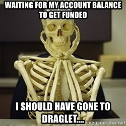 Skeleton waiting - Waiting for my account balance to get funded I should have gone to draglet....