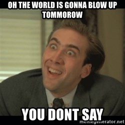 Nick Cage - oh the world is gonna Blow up tommorow you dont say