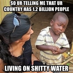 Sceptical third world kid - so ur telling me that ur country has 1.2 billion people  living on shitty water