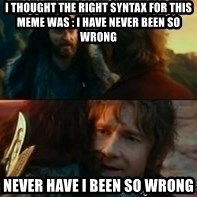 Never Have I Been So Wrong - i thought the right syntax for this meme was : i have never been so wrong Never have i been so wrong