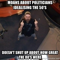 FaggotJosh - Moans about politicians idealising the 50's  Doesn't shut up about how great the 80's were