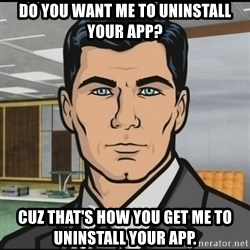 Archer - do you want me to uninstall your app? cuz that's how you get me to uninstall your app.