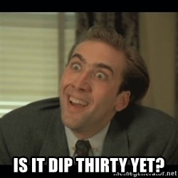 Nick Cage -  Is it dip thirty yet?