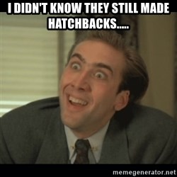 Nick Cage - I didn't know they still made hatchbacks.....