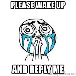 Crying face - Please wake up and reply me
