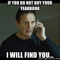 I will Find You Meme - if you do not buy your yearbook i will find you...