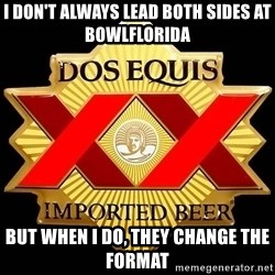 Dos Equis - I don't always lead both sides at BowlFlorida But when I do, they change the format