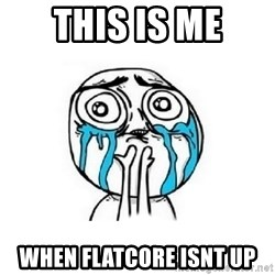 Crying face - this is me when flatcore isnt up
