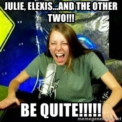 Unfunny/Uninformed Podcast Girl - JuLIE, ELEXIS...and the other two!!! be quite!!!!!