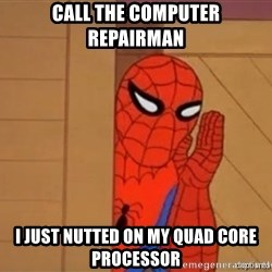 Psst spiderman - call the computer repairman i just nutted on my quad core processor