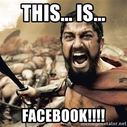 Spartan300 - This... is... FACEBOOK!!!!
