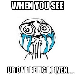 Crying face - when you see  ur car being driven