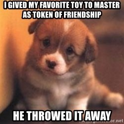 cute puppy - I Gived my favorite toy to master as token of friendship He Throwed it away