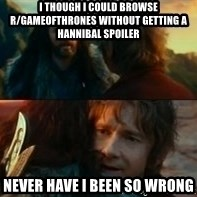 Never Have I Been So Wrong - I though i could browse r/Gameofthrones without getting a hannibal spoiler Never have i been so wrong