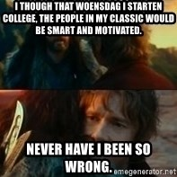 Never Have I Been So Wrong - i though that woensdag i starten college, the People in My classic would be smart and motivated. Never have i been so wrong.
