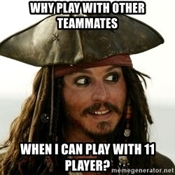 Jack.Sparrow. - Why play with other teammates when i can Play with 11 player?