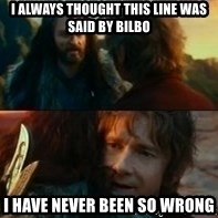Never Have I Been So Wrong - i always thought this line was said by bilbo i have never been so wrong
