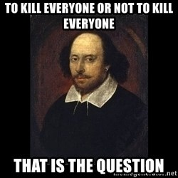 William Shakespeare - to kill everyone or not to kill everyone that is the question
