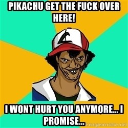 Ash Pedreiro - pIKACHU GET THE FUCK OVER HERE! i WONT HURT YOU ANYMORE... I PROMISE...