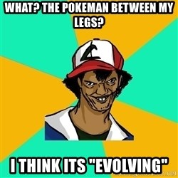 "Ash Pedreiro - What? The pokeman between my legs? I think its ""Evolving"""