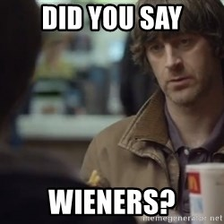nah you're alright - did you say wieners?