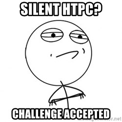 Challenge Accepted HD - SILENT HTPC? CHALLeNGE ACCEPTED