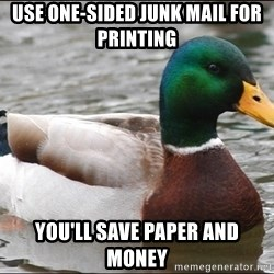 Actual Advice Mallard 1 - Use one-sided junk mail for printing  You'll save paper and money