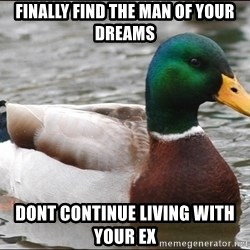Actual Advice Mallard 1 - Finally find the man of your dreams dont continue living with your ex