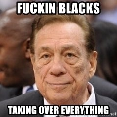 Donald Sterling - FUCKIN BLACKS  TAKING OVER EVERYTHING