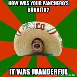 Successful Mexican - How was your panchero's burrito? it was JUANDERFUL