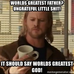 Thor ANOTHER - wORLDS GREATEST FATHER? UNGRATEFUL LITTLE SHIT! iT SHOULD SAY WORLDS GREATEST GOD!
