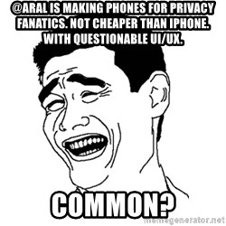 Asian Troll Face - @aral is making phones for privacy fanatics. Not cheaper than iPhone. With questionable UI/UX. Common?