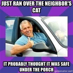 Perfect Driver - just ran over the neighbor's cat It probably thought it was safe under the porch