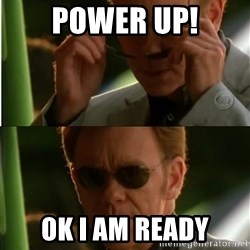 Csi - power up! oK i AM READY
