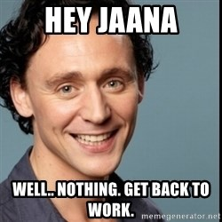 Nice Guy Tom Hiddleston - Hey Jaana Well.. nothing. Get back to work.
