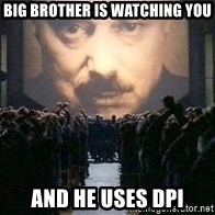 Big Brother is watching you... - BIG BROTHER IS WATCHING YOU AND HE USES dpi
