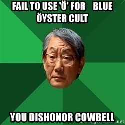 High Expectations Asian Father - Fail to use 'Ö' for    Blue Öyster Cult you dishonor cowbell