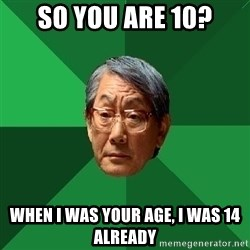 High Expectations Asian Father - So You are 10? WHEN I WAS YOUR AGE, I waS 14 ALREADY