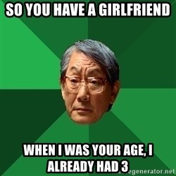 High Expectations Asian Father - So you have a girlfriend WHEN I Was YOUR AGE, I Already had 3