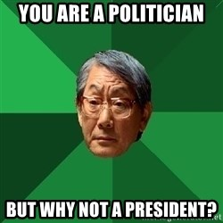 High Expectations Asian Father - YOU ARE A politician BUT WHY NOT A PRESIDENT?