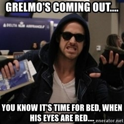 Manarchist Ryan Gosling - Grelmo's coming out.... You know it's time for bed, when his eyes are red....
