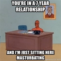 Spidey Meme - you're in a 7 year relationship  and i'm just sitting here masturbating
