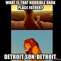 Lion King Shadowy Place - What is that horrible dark place father? Detroit son, Detroit.