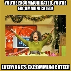 Oprah You get a - YOU'RE EXCOMMUNICATED, YOU'RE EXCOMMUNICATED! EVERYONE'S EXCOMMUNICATED!