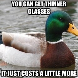 Actual Advice Mallard 1 - you can get thinner glasses it just costs a little more