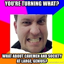 Asshole Father - you're turning what? what about cavemen and society at large, genius?